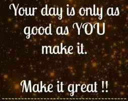 Your day is as good as you make it.