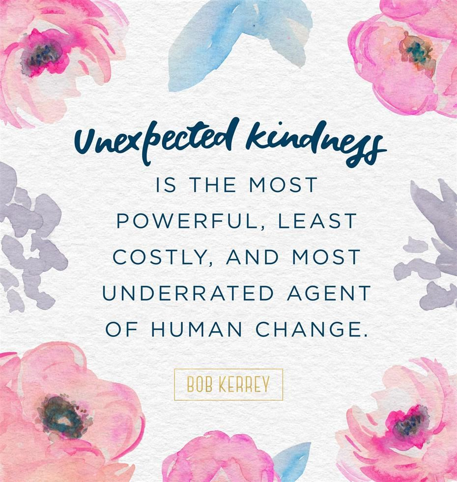 Unexpected kindness is the most powerful, least costly, and most underrated agent of human change.