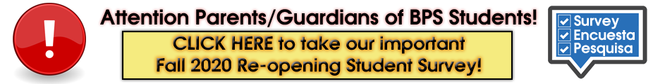 Attention Parents and Guardians of BPS Students, Please click here to take our important Fall 2020 Re-opening Student Survey!